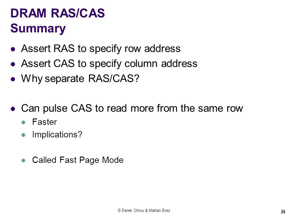 © Derek Chiou & Mattan Erez 26 DRAM RAS/CAS Summary Assert RAS to specify row address Assert CAS to specify column address Why separate RAS/CAS.