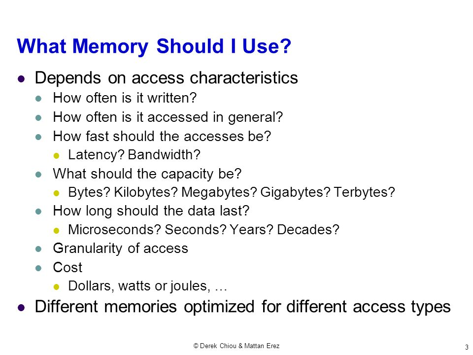 © Derek Chiou & Mattan Erez 3 What Memory Should I Use? Depends on access characteristics How often is it written? How often is it accessed in general