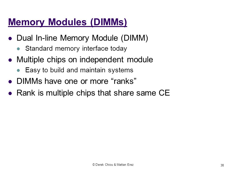 © Derek Chiou & Mattan Erez 38 Memory Modules (DIMMs) Dual In-line Memory Module (DIMM) Standard memory interface today Multiple chips on independent