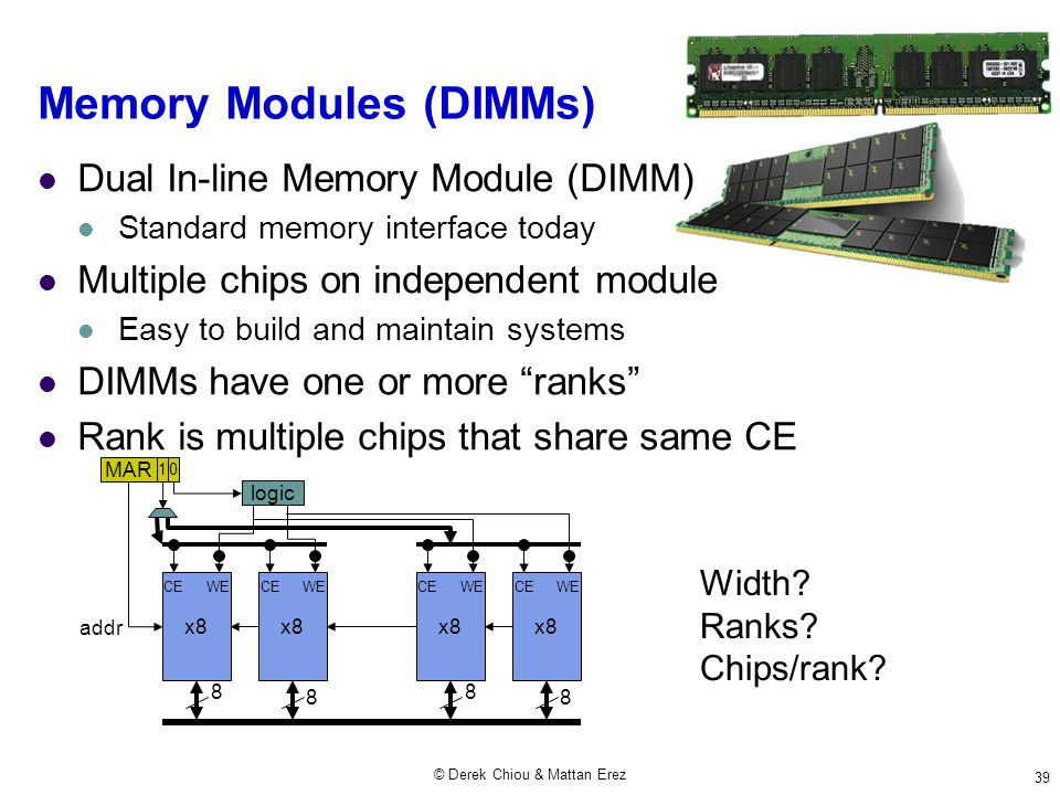 © Derek Chiou & Mattan Erez 39 Memory Modules (DIMMs) Dual In-line Memory Module (DIMM) Standard memory interface today Multiple chips on independent module Easy to build and maintain systems DIMMs have one or more ranks Rank is multiple chips that share same CE x8 8 8 addr MAR CE WE 0 logic x8 8 8 CE WE 1 Width.