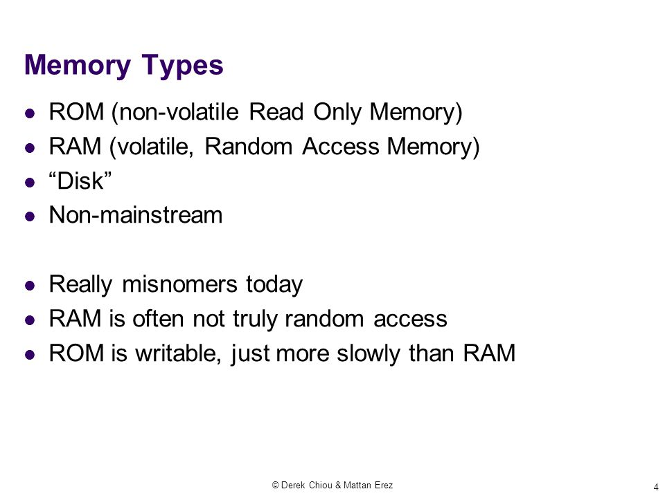© Derek Chiou & Mattan Erez 4 Memory Types ROM (non-volatile Read Only Memory) RAM (volatile, Random Access Memory) Disk Non-mainstream Really misnomers today RAM is often not truly random access ROM is writable, just more slowly than RAM