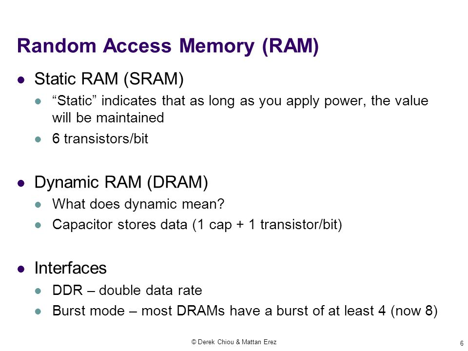 © Derek Chiou & Mattan Erez 6 Random Access Memory (RAM) Static RAM (SRAM) Static indicates that as long as you apply power, the value will be maintained 6 transistors/bit Dynamic RAM (DRAM) What does dynamic mean.