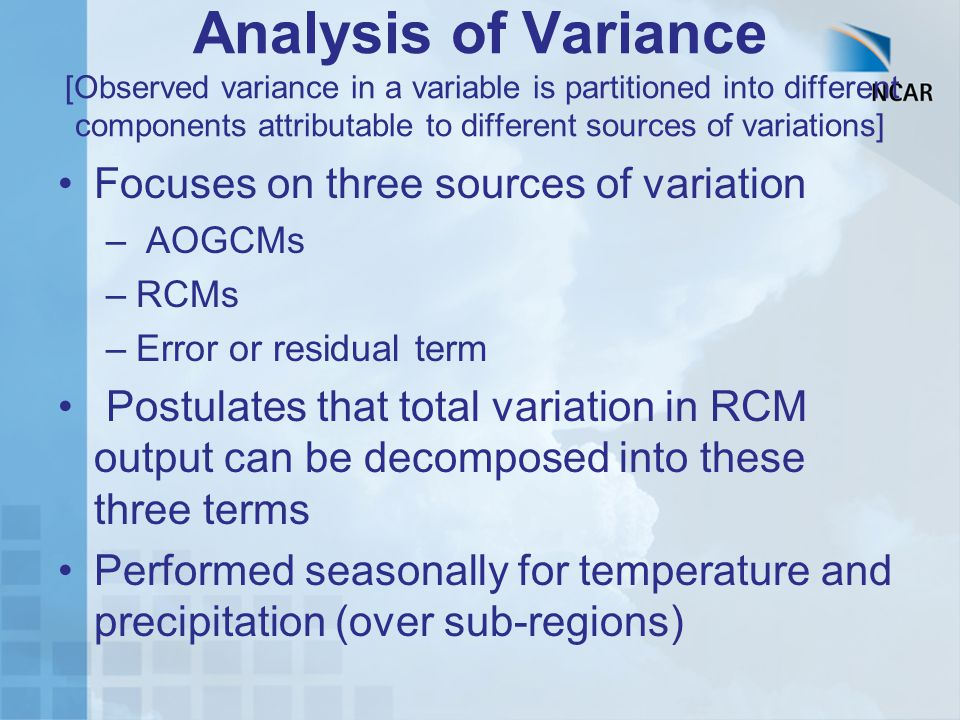 Analysis of Variance [Observed variance in a variable is partitioned into different components attributable to different sources of variations] Focuses on three sources of variation – AOGCMs –RCMs –Error or residual term Postulates that total variation in RCM output can be decomposed into these three terms Performed seasonally for temperature and precipitation (over sub-regions)