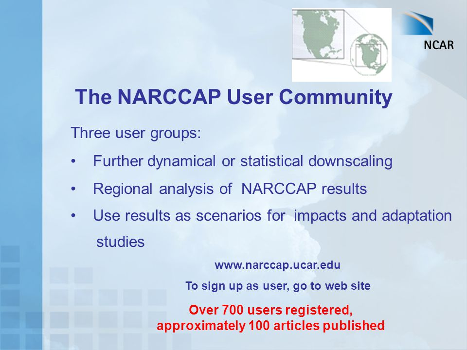 The NARCCAP User Community Three user groups: Further dynamical or statistical downscaling Regional analysis of NARCCAP results Use results as scenari