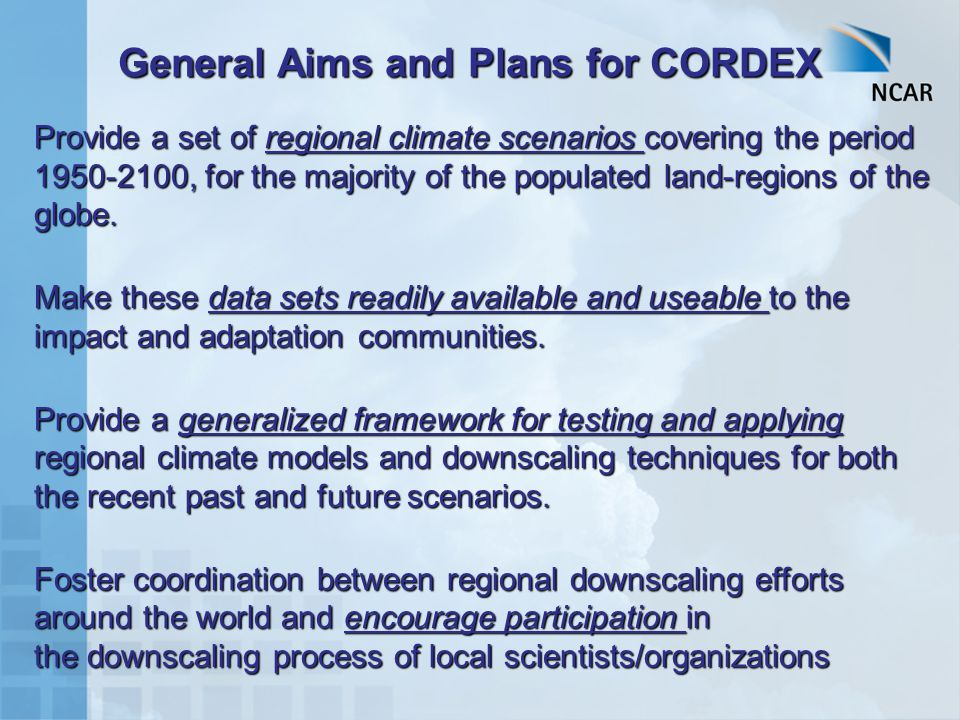 General Aims and Plans for CORDEX Provide a set of regional climate scenarios covering the period 1950-2100, for the majority of the populated land-regions of the globe.