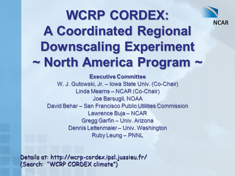 WCRP CORDEX: A Coordinated Regional Downscaling Experiment ~ North America Program ~ Executive Committee W.