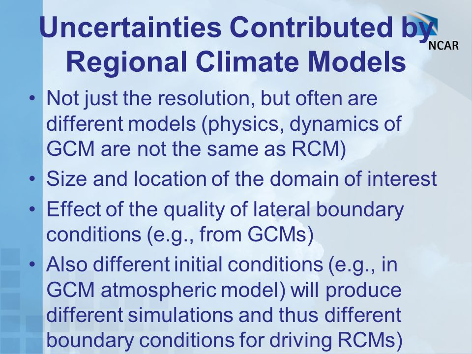 Uncertainties Contributed by Regional Climate Models Not just the resolution, but often are different models (physics, dynamics of GCM are not the same as RCM) Size and location of the domain of interest Effect of the quality of lateral boundary conditions (e.g., from GCMs) Also different initial conditions (e.g., in GCM atmospheric model) will produce different simulations and thus different boundary conditions for driving RCMs)