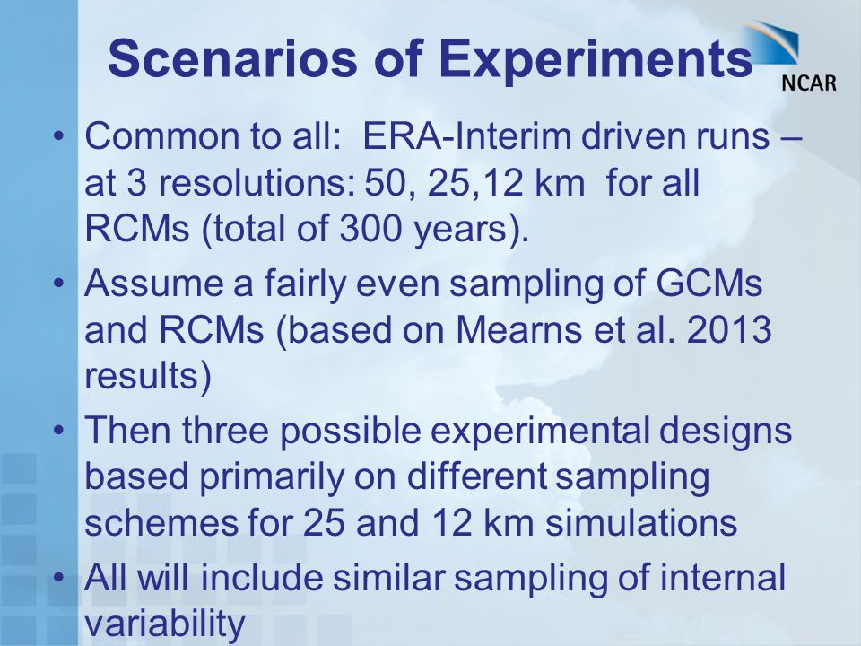 Scenarios of Experiments Common to all: ERA-Interim driven runs – at 3 resolutions: 50, 25,12 km for all RCMs (total of 300 years). Assume a fairly ev