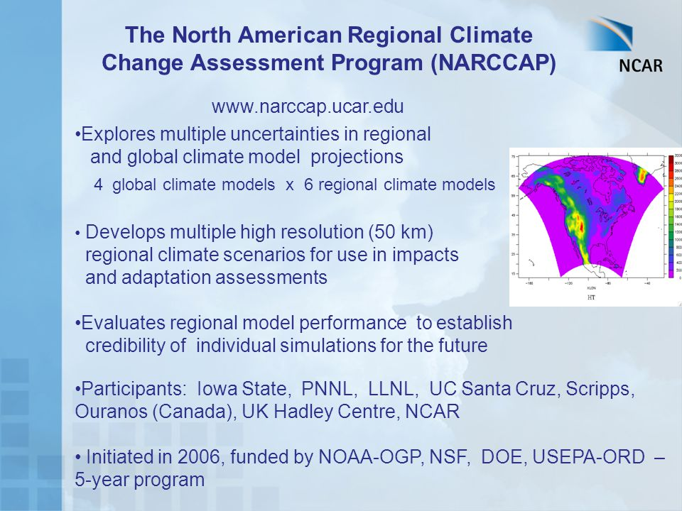 The North American Regional Climate Change Assessment Program (NARCCAP) Explores multiple uncertainties in regional and global climate model projections 4 global climate models x 6 regional climate models Develops multiple high resolution (50 km) regional climate scenarios for use in impacts and adaptation assessments Evaluates regional model performance to establish credibility of individual simulations for the future Participants: Iowa State, PNNL, LLNL, UC Santa Cruz, Scripps, Ouranos (Canada), UK Hadley Centre, NCAR Initiated in 2006, funded by NOAA-OGP, NSF, DOE, USEPA-ORD – 5-year program www.narccap.ucar.edu