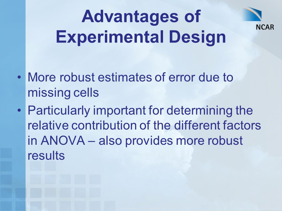 Advantages of Experimental Design More robust estimates of error due to missing cells Particularly important for determining the relative contribution