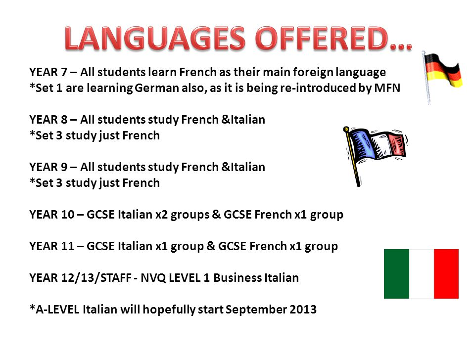 YEAR 7 – All students learn French as their main foreign language *Set 1 are learning German also, as it is being re-introduced by MFN YEAR 8 – All students study French &Italian *Set 3 study just French YEAR 9 – All students study French &Italian *Set 3 study just French YEAR 10 – GCSE Italian x2 groups & GCSE French x1 group YEAR 11 – GCSE Italian x1 group & GCSE French x1 group YEAR 12/13/STAFF - NVQ LEVEL 1 Business Italian *A-LEVEL Italian will hopefully start September 2013