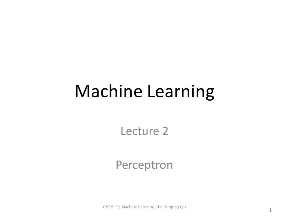 Machine Learning Lecture 2 Perceptron G53MLE | Machine Learning | Dr Guoping Qiu 1
