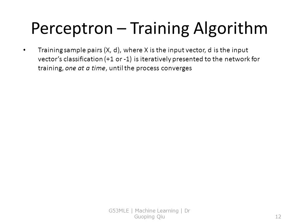 Perceptron – Training Algorithm Training sample pairs (X, d), where X is the input vector, d is the input vector's classification (+1 or -1) is iteratively presented to the network for training, one at a time, until the process converges G53MLE | Machine Learning | Dr Guoping Qiu12