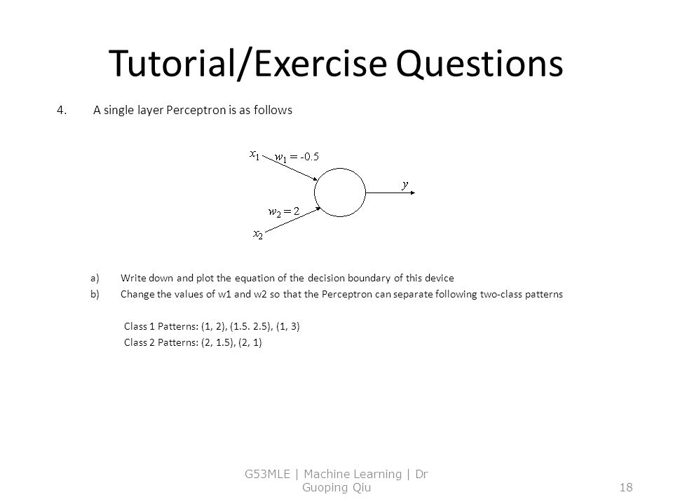 Tutorial/Exercise Questions 4.A single layer Perceptron is as follows a)Write down and plot the equation of the decision boundary of this device b)Change the values of w1 and w2 so that the Perceptron can separate following two-class patterns Class 1 Patterns: (1, 2), (1.5.