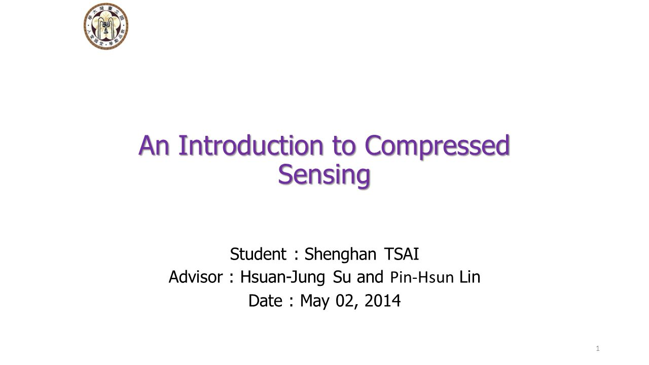 An Introduction to Compressed Sensing Student : Shenghan TSAI Advisor : Hsuan-Jung Su and Pin-Hsun Lin Date : May 02, 2014 1