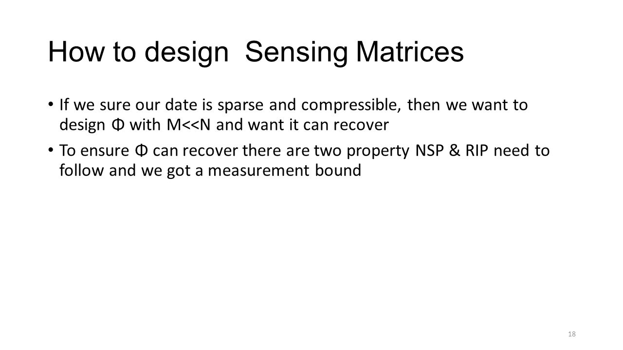 How to design Sensing Matrices If we sure our date is sparse and compressible, then we want to design Φ with M<<N and want it can recover To ensure Φ can recover there are two property NSP & RIP need to follow and we got a measurement bound 18