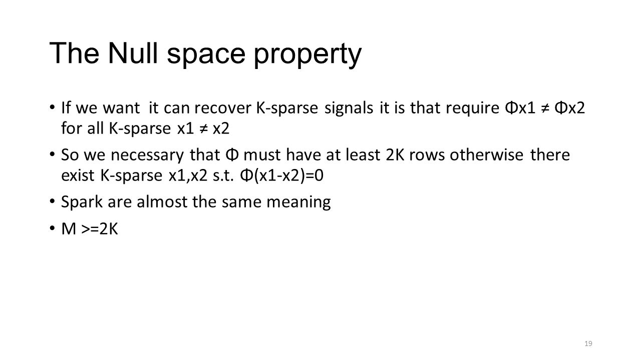 The Null space property If we want it can recover K-sparse signals it is that require Φx1 ≠ Φx2 for all K-sparse x1 ≠ x2 So we necessary that Φ must have at least 2K rows otherwise there exist K-sparse x1,x2 s.t.