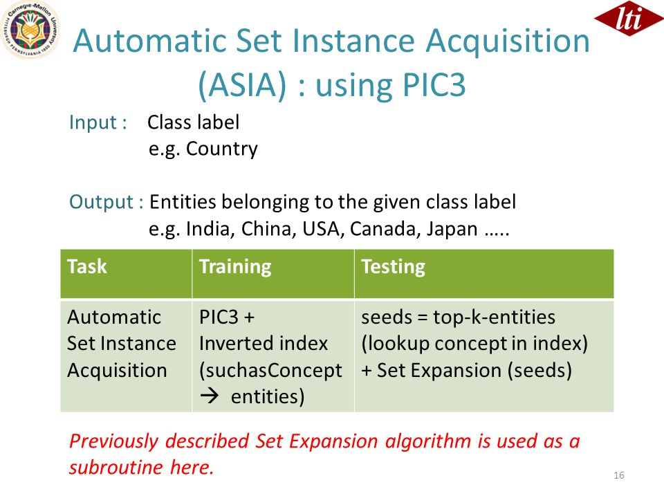 16 TaskTrainingTesting Automatic Set Instance Acquisition PIC3 + Inverted index (suchasConcept  entities) seeds = top-k-entities (lookup concept in index) + Set Expansion (seeds) Automatic Set Instance Acquisition (ASIA) : using PIC3 Input : Class label e.g.