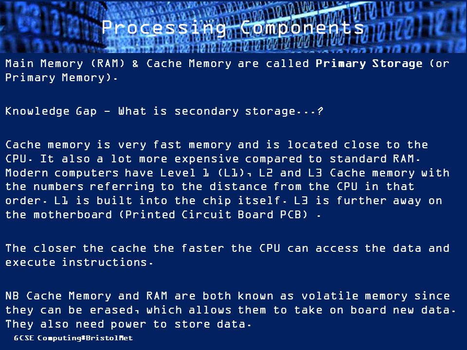 GCSE Computing#BristolMet Processing Components Main Memory (RAM) & Cache Memory are called Primary Storage (or Primary Memory). Knowledge Gap - What