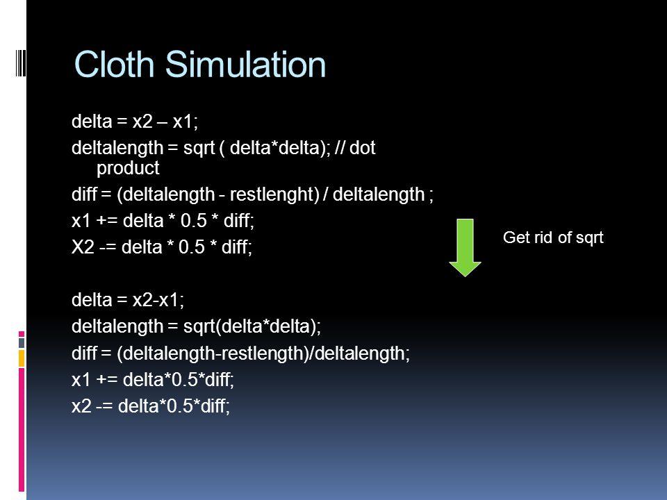 Cloth Simulation delta = x2 – x1; deltalength = sqrt ( delta*delta); // dot product diff = (deltalength - restlenght) / deltalength ; x1 += delta * 0.5 * diff; X2 -= delta * 0.5 * diff; delta = x2-x1; deltalength = sqrt(delta*delta); diff = (deltalength-restlength)/deltalength; x1 += delta*0.5*diff; x2 -= delta*0.5*diff; Get rid of sqrt