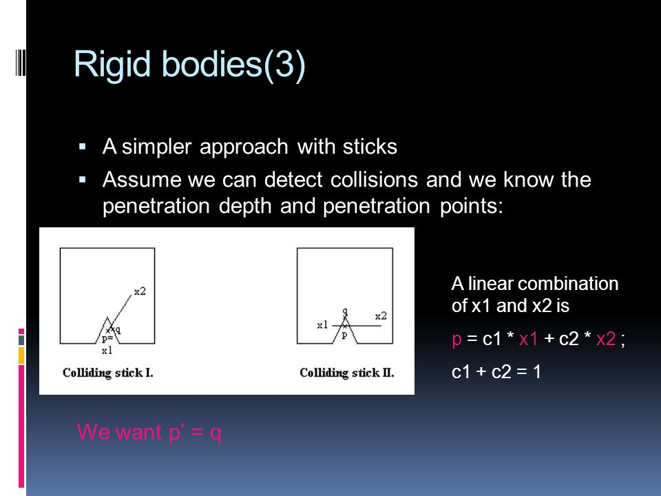 Rigid bodies(3)  A simpler approach with sticks  Assume we can detect collisions and we know the penetration depth and penetration points: A linear combination of x1 and x2 is p = c1 * x1 + c2 * x2 ; c1 + c2 = 1 We want p' = q