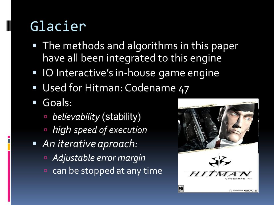 Glacier  The methods and algorithms in this paper have all been integrated to this engine  IO Interactive's in-house game engine  Used for Hitman: Codename 47  Goals:  believability (stability)  high speed of execution  An iterative aproach:  Adjustable error margin  can be stopped at any time
