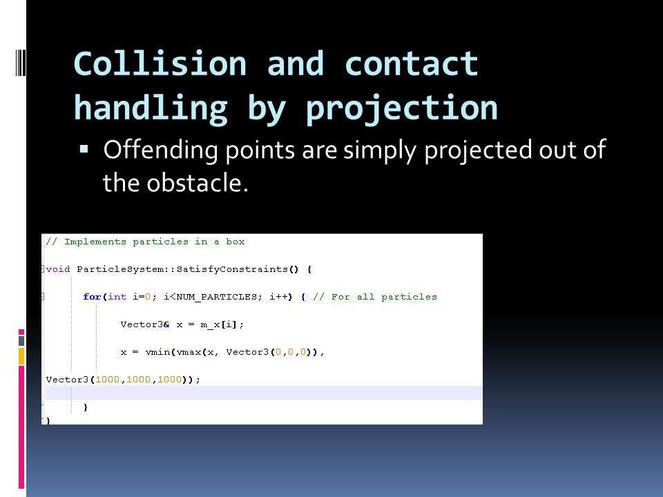 Collision and contact handling by projection  Offending points are simply projected out of the obstacle.