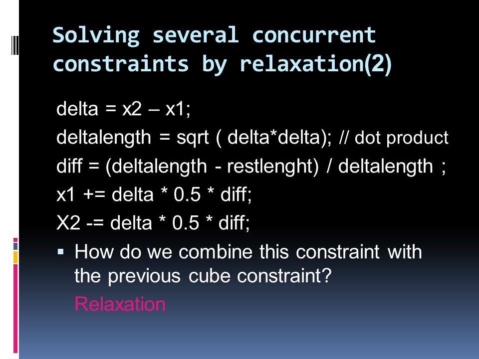 Solving several concurrent constraints by relaxation (2) delta = x2 – x1; deltalength = sqrt ( delta*delta); // dot product diff = (deltalength - restlenght) / deltalength ; x1 += delta * 0.5 * diff; X2 -= delta * 0.5 * diff;  How do we combine this constraint with the previous cube constraint.