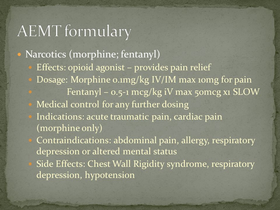 Narcotics (morphine; fentanyl) Effects: opioid agonist – provides pain relief Dosage: Morphine 0.1mg/kg IV/IM max 10mg for pain Fentanyl – 0.5-1 mcg/k