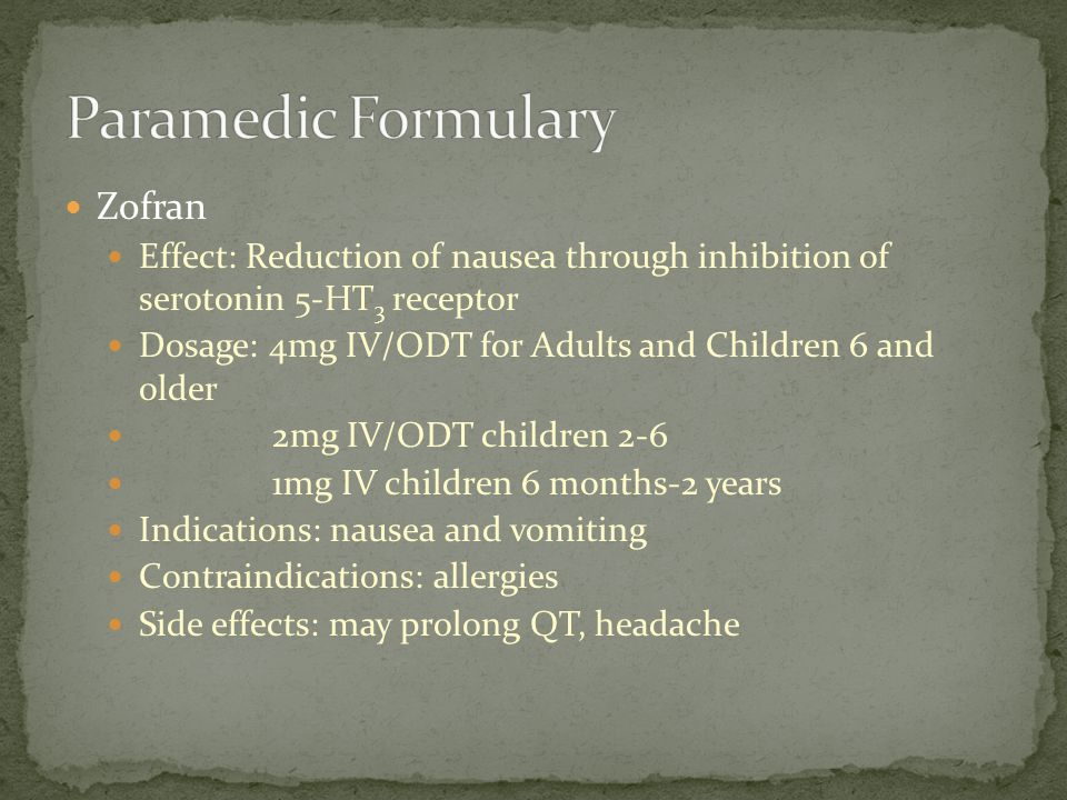 Zofran Effect: Reduction of nausea through inhibition of serotonin 5-HT 3 receptor Dosage: 4mg IV/ODT for Adults and Children 6 and older 2mg IV/ODT c