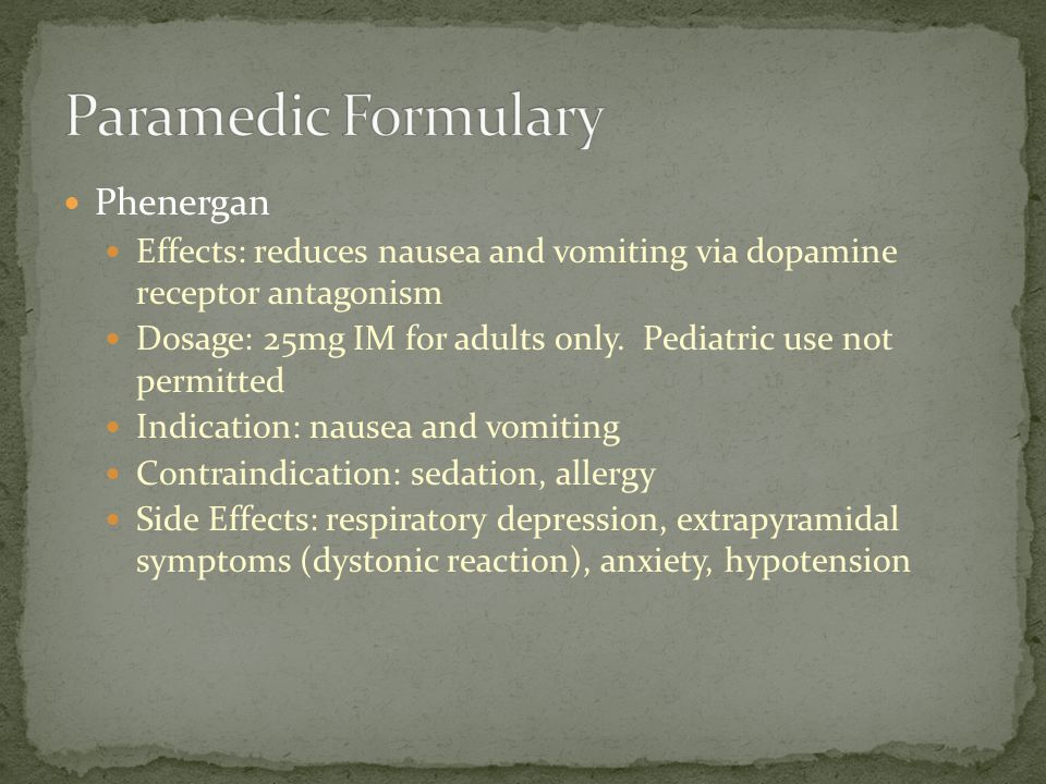 Phenergan Effects: reduces nausea and vomiting via dopamine receptor antagonism Dosage: 25mg IM for adults only. Pediatric use not permitted Indicatio
