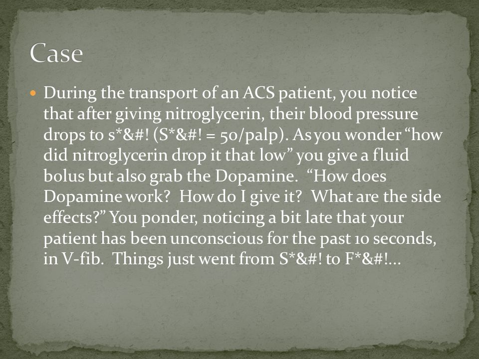 During the transport of an ACS patient, you notice that after giving nitroglycerin, their blood pressure drops to s*&#! (S*&#! = 50/palp). As you wond