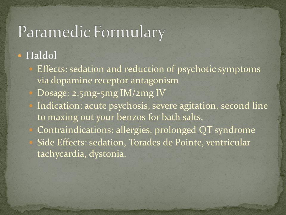 Haldol Effects: sedation and reduction of psychotic symptoms via dopamine receptor antagonism Dosage: 2.5mg-5mg IM/2mg IV Indication: acute psychosis,