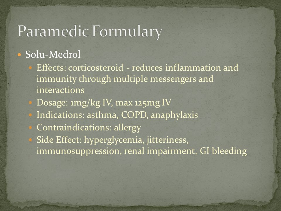 Solu-Medrol Effects: corticosteroid - reduces inflammation and immunity through multiple messengers and interactions Dosage: 1mg/kg IV, max 125mg IV I
