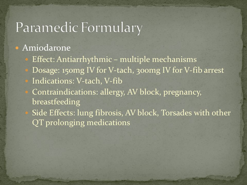 Amiodarone Effect: Antiarrhythmic – multiple mechanisms Dosage: 150mg IV for V-tach, 300mg IV for V-fib arrest Indications: V-tach, V-fib Contraindica