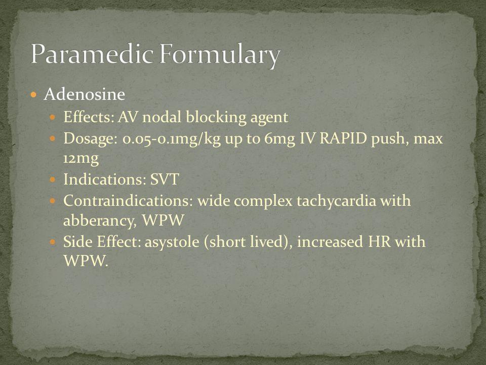 Adenosine Effects: AV nodal blocking agent Dosage: 0.05-0.1mg/kg up to 6mg IV RAPID push, max 12mg Indications: SVT Contraindications: wide complex ta