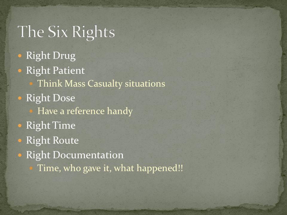 Right Drug Right Patient Think Mass Casualty situations Right Dose Have a reference handy Right Time Right Route Right Documentation Time, who gave it