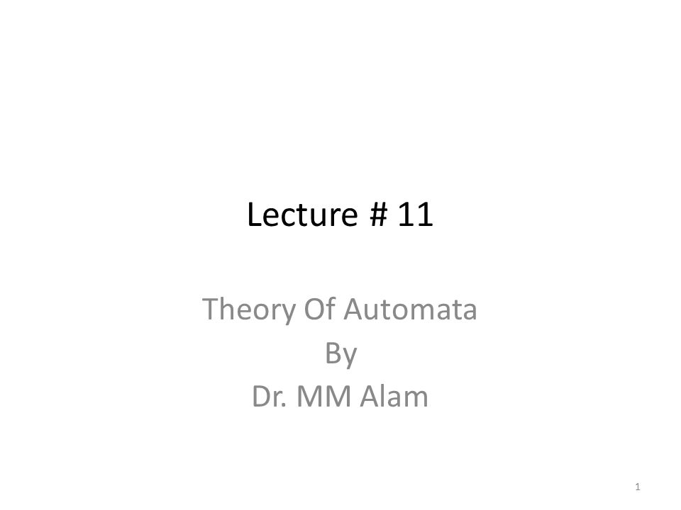Lecture # 11 Theory Of Automata By Dr. MM Alam 1