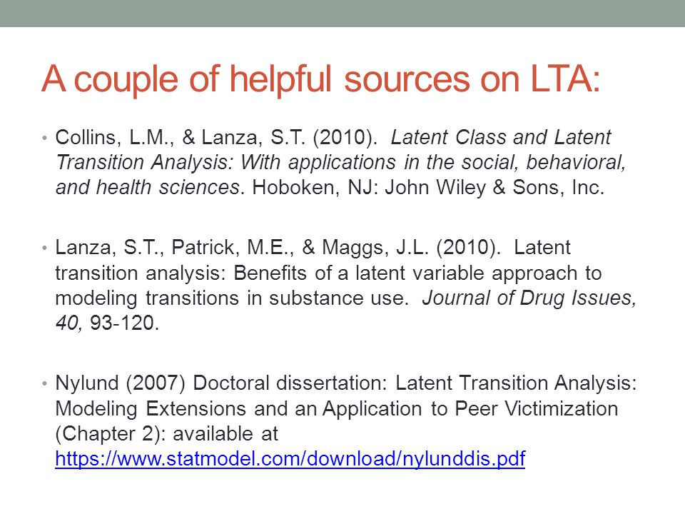 A couple of helpful sources on LTA: Collins, L.M., & Lanza, S.T. (2010). Latent Class and Latent Transition Analysis: With applications in the social,