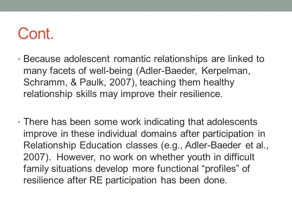 Cont. Because adolescent romantic relationships are linked to many facets of well-being (Adler-Baeder, Kerpelman, Schramm, & Paulk, 2007), teaching th