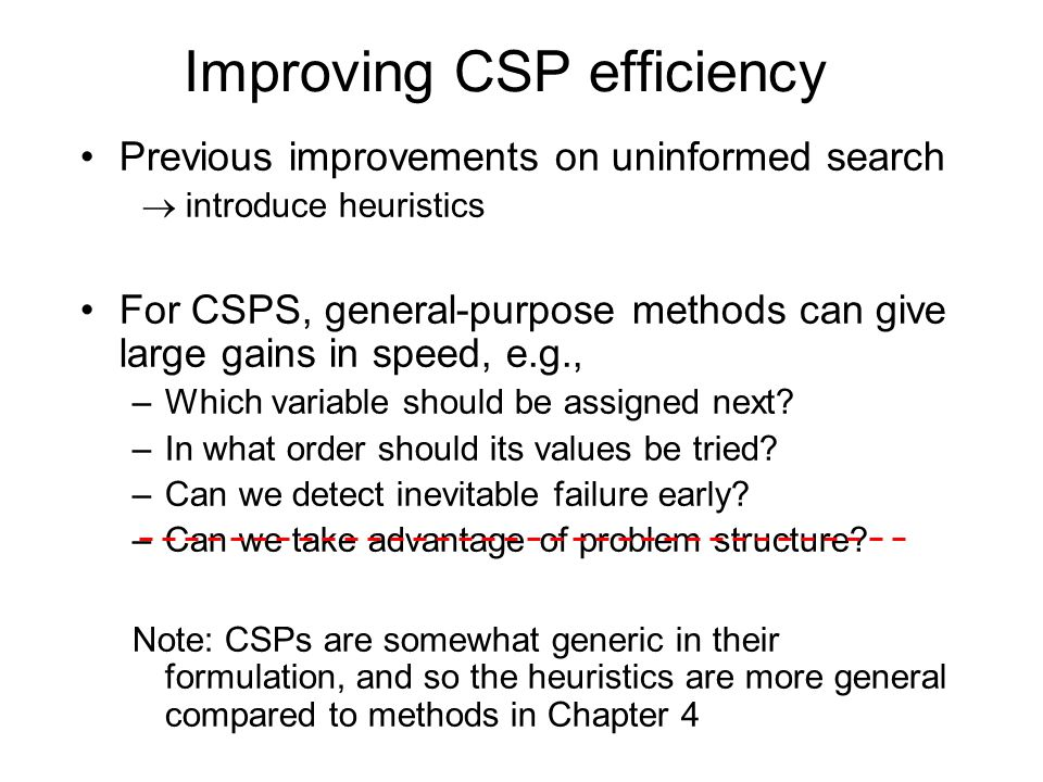 Comparison of CSP algorithms on different problems Median number of consistency checks over 5 runs to solve problem Parentheses -> no solution found USA: 4 coloring n-queens: n = 2 to 50 Zebra: see exercise 6.7 (3 rd ed.); exercise 5.13 (2 nd ed.)