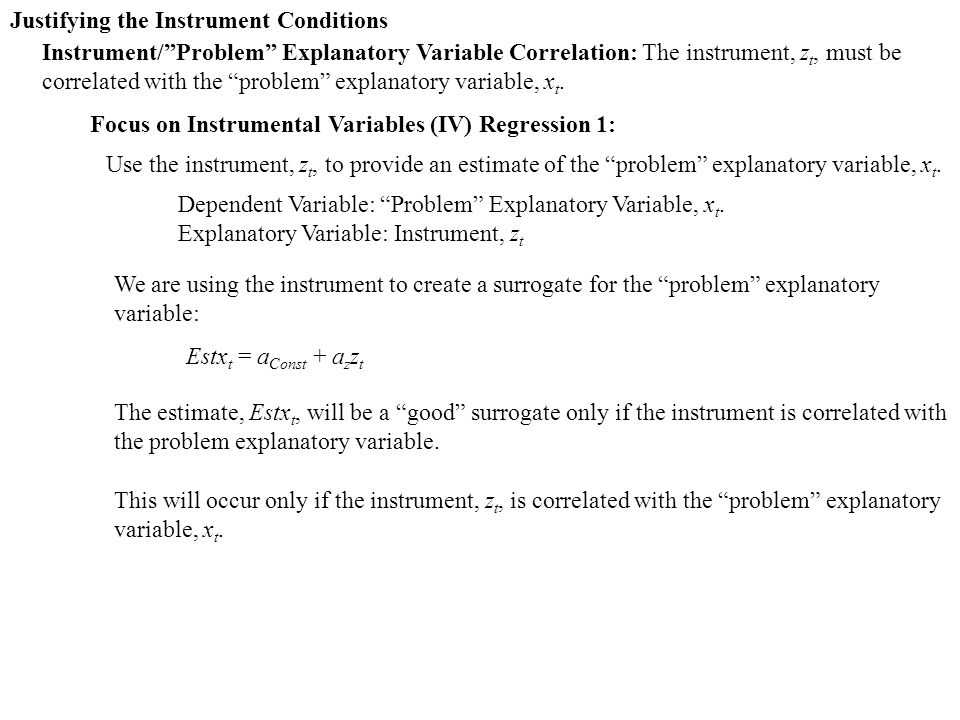 Justifying the Instrument Conditions Instrument/ Problem Explanatory Variable Correlation: The instrument, z t, must be correlated with the problem explanatory variable, x t.