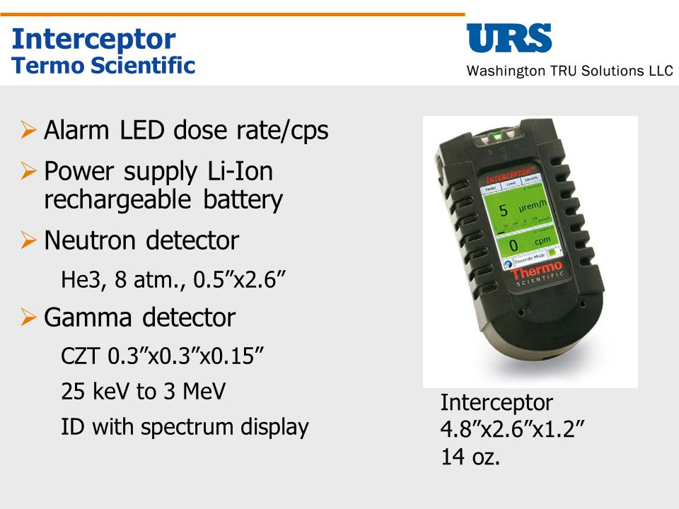 Interceptor Termo Scientific  Alarm LED dose rate/cps  Power supply Li-Ion rechargeable battery  Neutron detector He3, 8 atm., 0.5 x2.6  Gamma detector CZT 0.3 x0.3 x0.15 25 keV to 3 MeV ID with spectrum display Interceptor 4.8 x2.6 x1.2 14 oz.