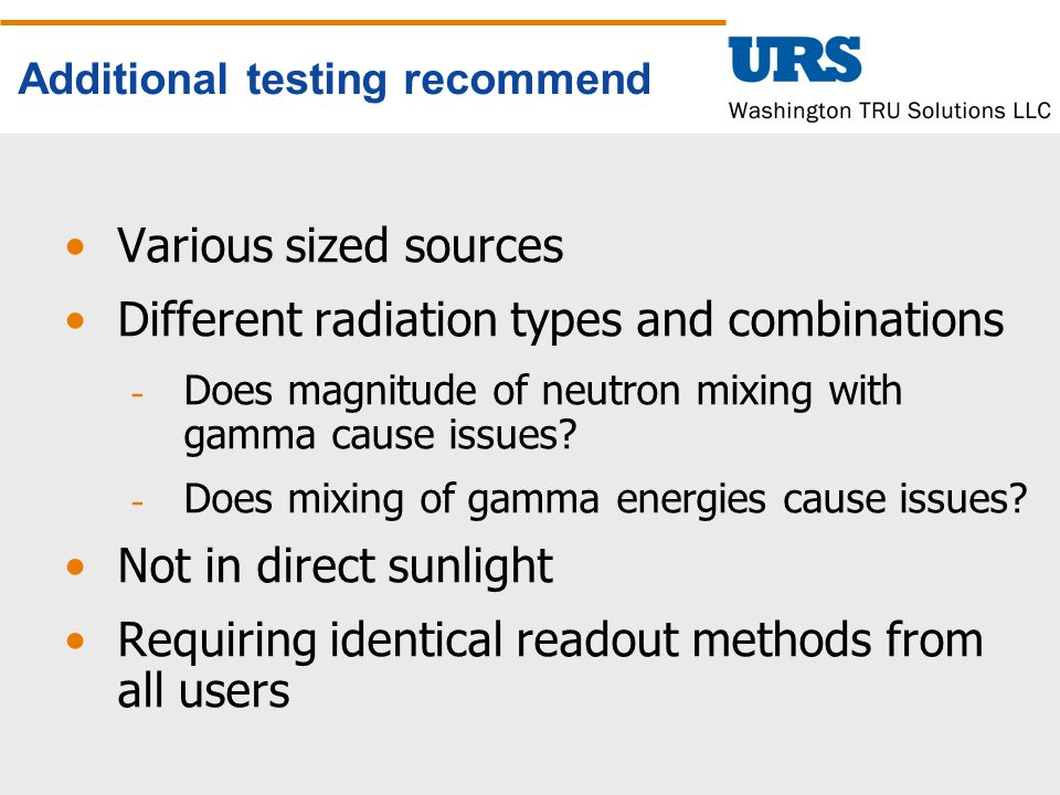 Additional testing recommend Various sized sources Different radiation types and combinations ­ Does magnitude of neutron mixing with gamma cause issues.