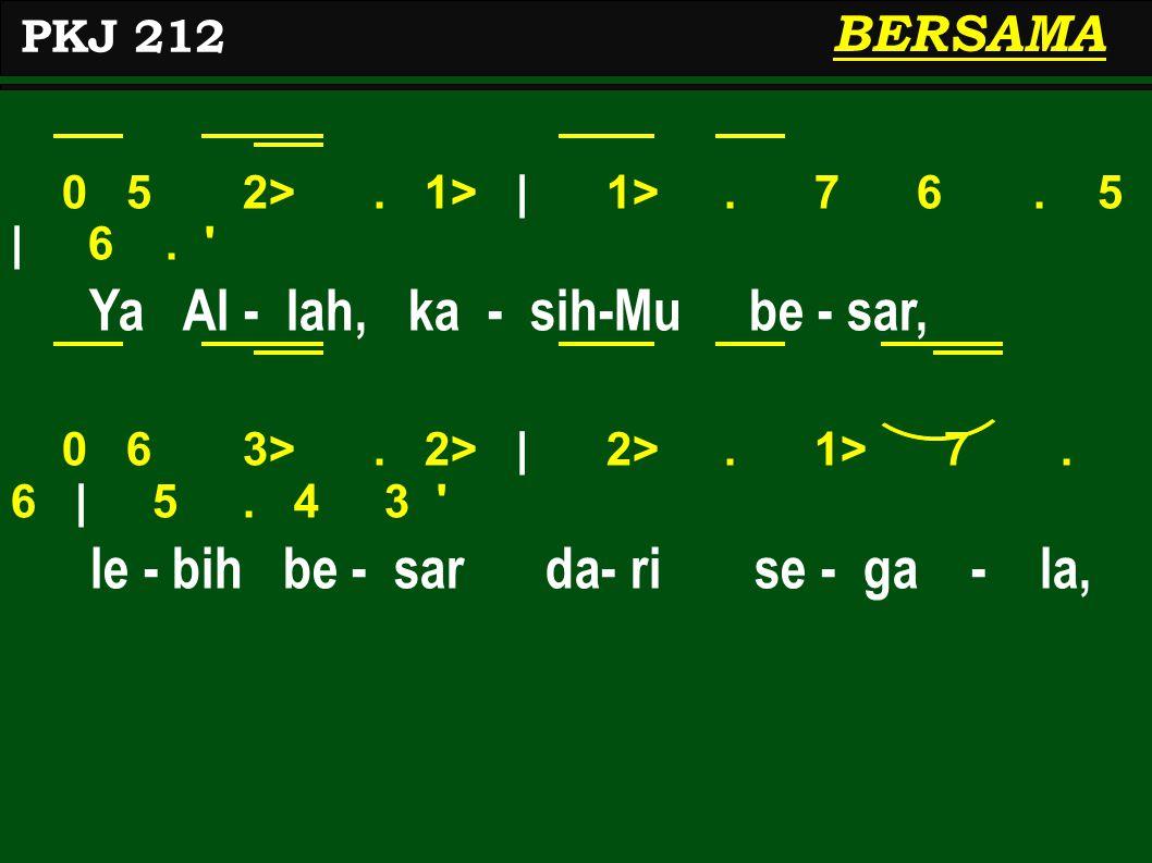 0 5 2>. 1>   1>. 7 6. 5   6. ' Ya Al - lah, ka - sih-Mu be - sar, 0 6 3>. 2>   2>. 1> 7. 6   5. 4 3 ' le - bih be - sar da- ri se - ga - la, PKJ 212 B
