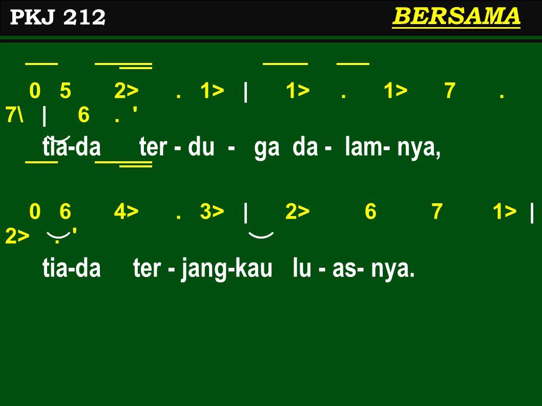 0 5 2>. 1>   1>. 1> 7. 7\   6. ' tia-da ter - du - ga da - lam- nya, 0 6 4>. 3>   2> 6 7 1>   2>. ' tia-da ter - jang-kau lu - as- nya. PKJ 212 BERSAM