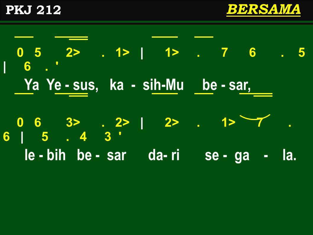0 5 2>. 1>   1>. 7 6. 5   6. ' Ya Ye - sus, ka - sih-Mu be - sar, 0 6 3>. 2>   2>. 1> 7. 6   5. 4 3 ' le - bih be - sar da- ri se - ga - la. PKJ 212 B