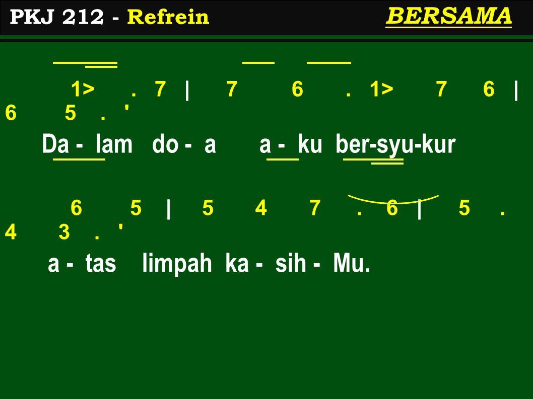 1>. 7   7 6. 1> 7 6   6 5. ' Da - lam do - a a - ku ber-syu-kur 6 5   5 4 7. 6   5. 4 3. ' a - tas limpah ka - sih - Mu. PKJ 212 - Refrein BERSAMA