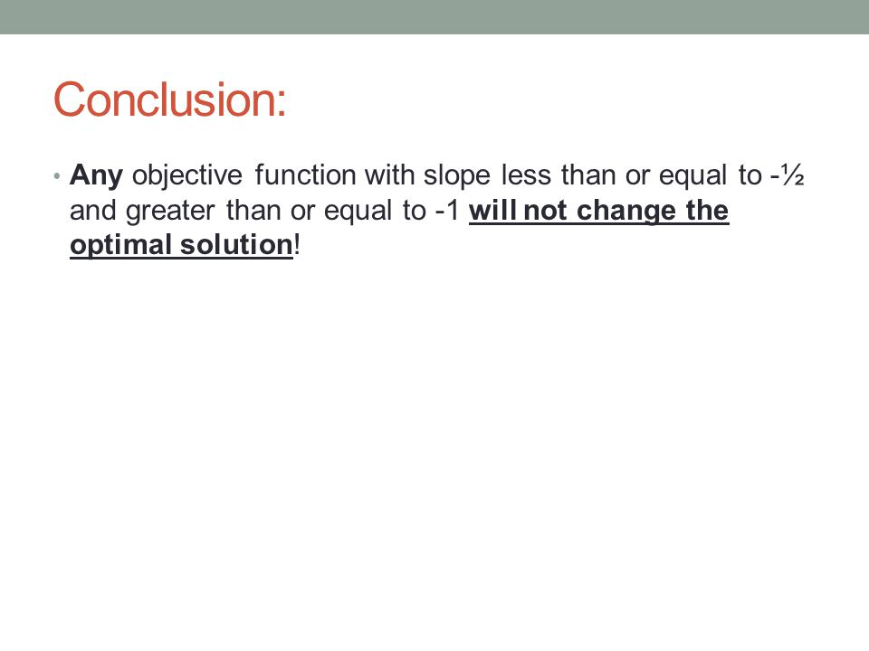 Conclusion: Any objective function with slope less than or equal to -½ and greater than or equal to -1 will not change the optimal solution!