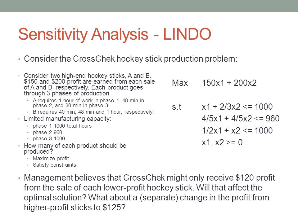 Sensitivity Analysis - LINDO Consider the CrossChek hockey stick production problem: Management believes that CrossChek might only receive $120 profit from the sale of each lower-profit hockey stick.